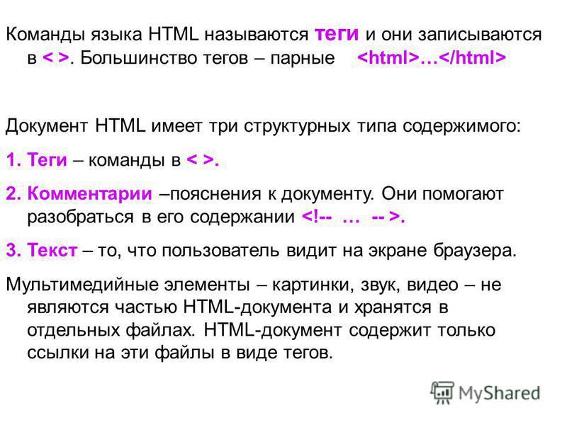 Команды языка HTML называются теги и они записываются в. Большинство тегов – парные … Документ HTML имеет три структурных типа содержимого: 1. Теги – команды в. 2. Комментарии –пояснения к документу. Они помогают разобраться в его содержании. 3. Текс