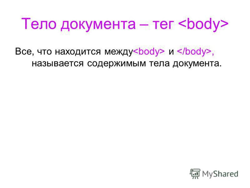 Тело документа – тег Все, что находится между и, называется содержимым тела документа.