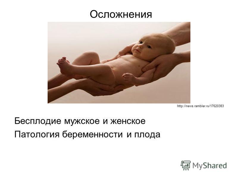 Осложнения http://news.rambler.ru/17620383 Бесплодие мужское и женское Патология беременности и плода