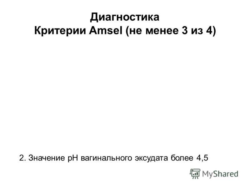 2. Значение pH вагинального эксудата более 4,5 Диагностика Критерии Amsel (не менее 3 из 4)