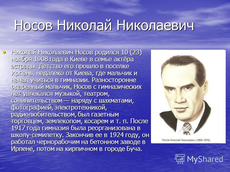 Носов Николай Николаевич Николай Николаевич Носов родился 10 (23) ноября 1908 года в Киеве в семье актёра эстрады. Детство его прошло в поселке Ирпень, недалеко от Киева, где мальчик и начал учиться в гимназии. Разносторонне одаренный мальчик, Носов