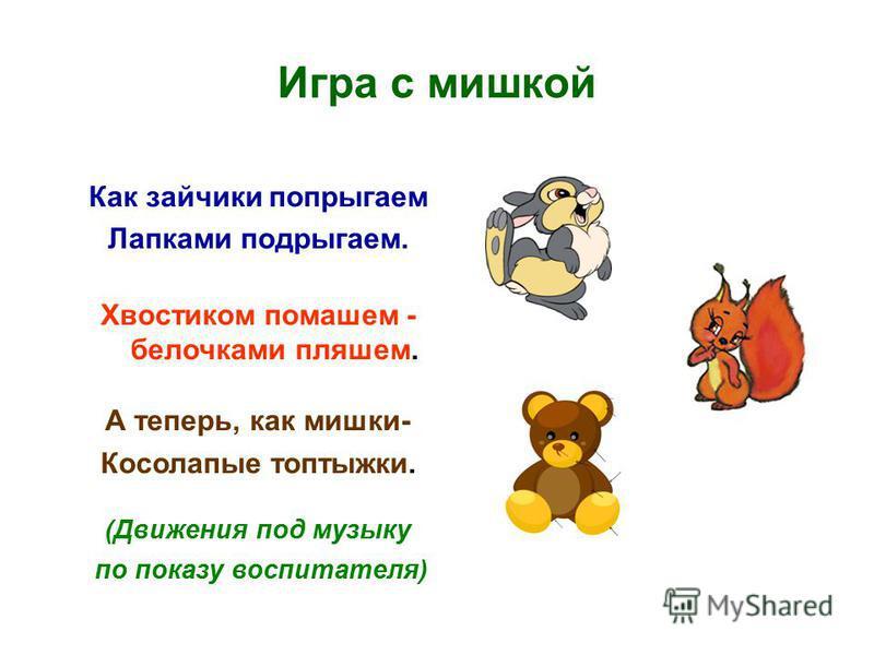 Игра с мишкой Как зайчики попрыгаем Лапками подрыгаем. Хвостиком помашем - белочками пляшем. А теперь, как мишки- Косолапые топтыжки. (Движения под музыку по показу воспитателя)