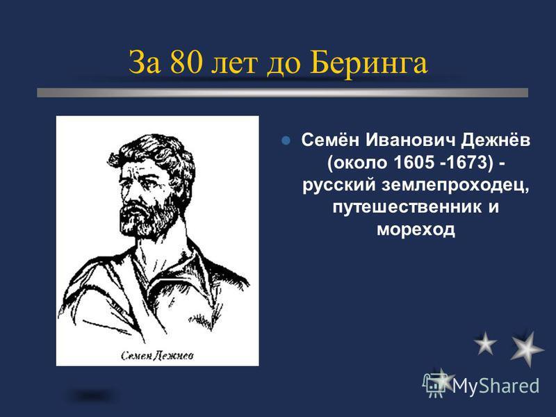 Семён Иванович Дежнёв (около 1605 -1673) - русский землепроходец, путешественник и мореход За 80 лет до Беринга