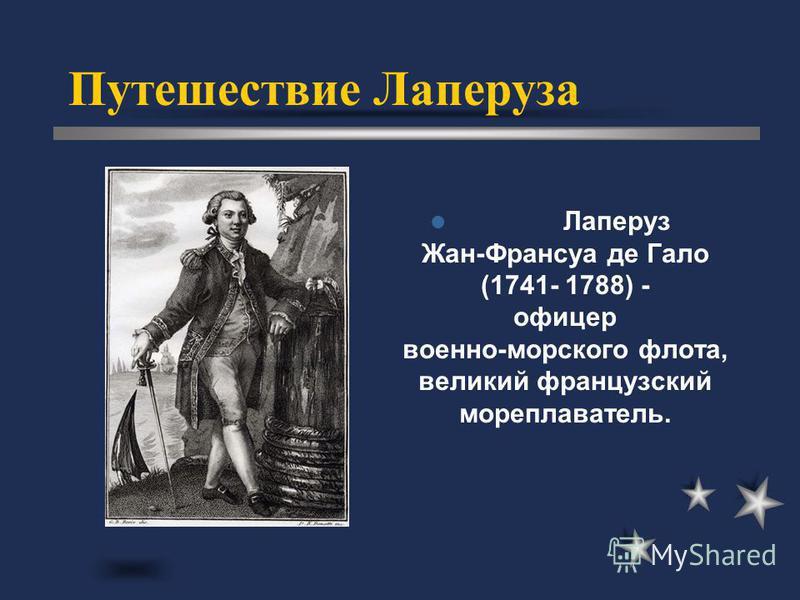 Путешествие Лаперуза Лаперуз Жан-Франсуа де Гало (1741- 1788) - офицер военно-морского флота, великий французский мореплаватель.