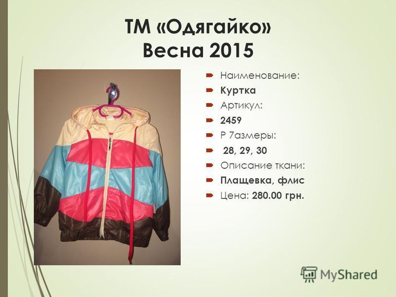 ТМ «Одягайко» Весна 2015 Наименование: Куртка Артикул: 2459 Р 7азмеры: 28, 29, 30 Описание ткани: Плащевка, флис Цена: 280.00 грн.