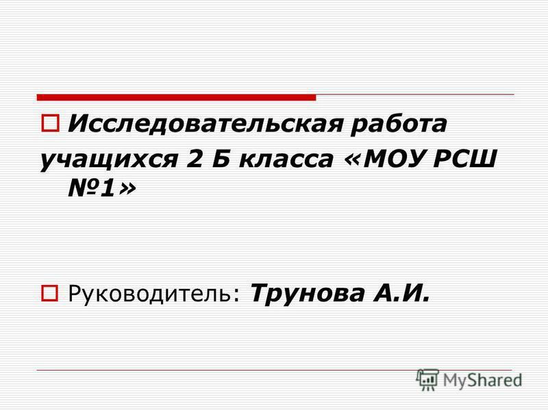 Исследовательская работа учащихся 2 Б класса «МОУ РСШ 1» Руководитель: Трунова А.И.