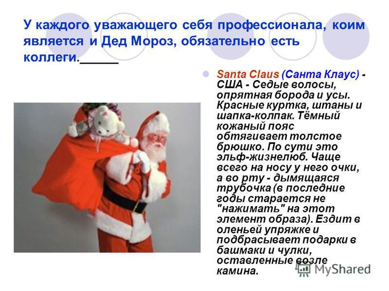 У каждого уважающего себя профессионала, коим является и Дед Мороз, обязательно есть коллеги.______ Santa Claus (Санта Клаус) - США - Седые волосы, опрятная борода и усы. Красные куртка, штаны и шапка-колпак. Тёмный кожаный пояс обтягивает толстое бр