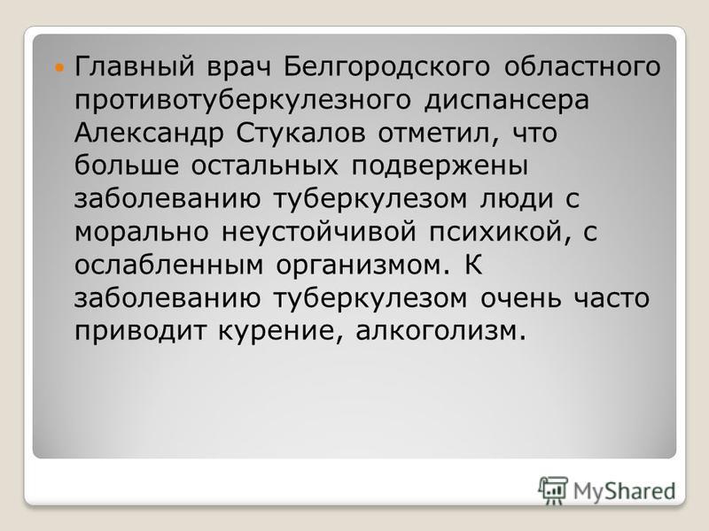 Главный врач Белгородского областного противотуберкулезного диспансера Александр Стукалов отметил, что больше остальных подвержены заболеванию туберкулезом люди с морально неустойчивой психикой, с ослабленным организмом. К заболеванию туберкулезом оч