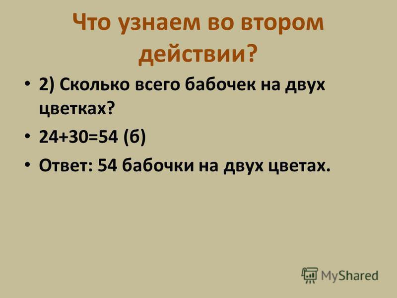 Можем ли сразу узнать сколько всего бабочек? Что узнаем в 1 действии? 1) Сколько бабочек на втором цветке? 24+6=30 (б)