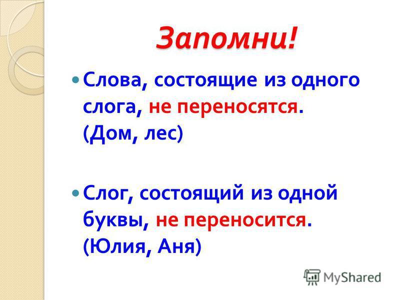 Запомни ! Слова, состоящие из одного слога, не переносятся. ( Дом, лес ) Слог, состоящий из одной буквы, не переносится. ( Юлия, Аня )