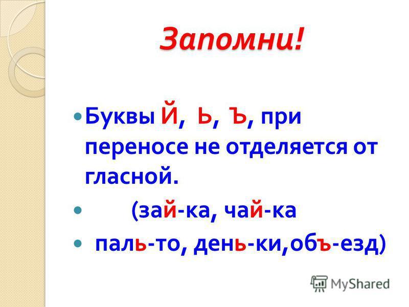 Запомни ! Буквы Й, Ь, Ъ, при переносе не отделяется от гласной. ( зайка, чай - ка паль - то, день - ки, объезд )
