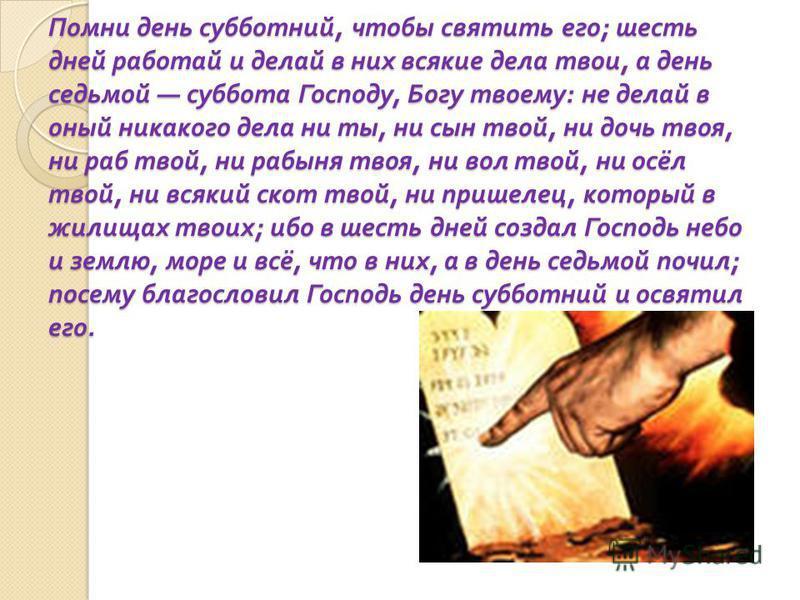 Помни день субботний, чтобы святить его ; шесть дней работай и делай в них всякие дела твои, а день седьмой суббота Господу, Богу твоему : не делай в оный никакого дела ни ты, ни сын твой, ни дочь твоя, ни раб твой, ни рабыня твоя, ни вол твой, ни ос