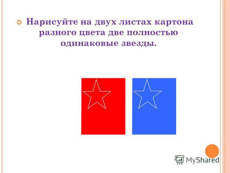 Нарисуйте на двух листах картона разного цвета две полностью одинаковые звезды.