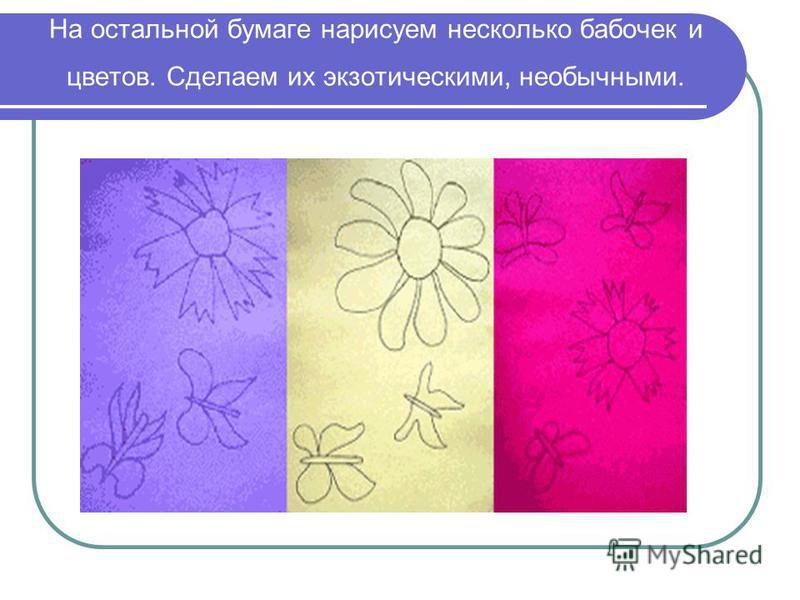 На остальной бумаге нарисуем несколько бабочек и цветов. Сделаем их экзотическими, необычными.