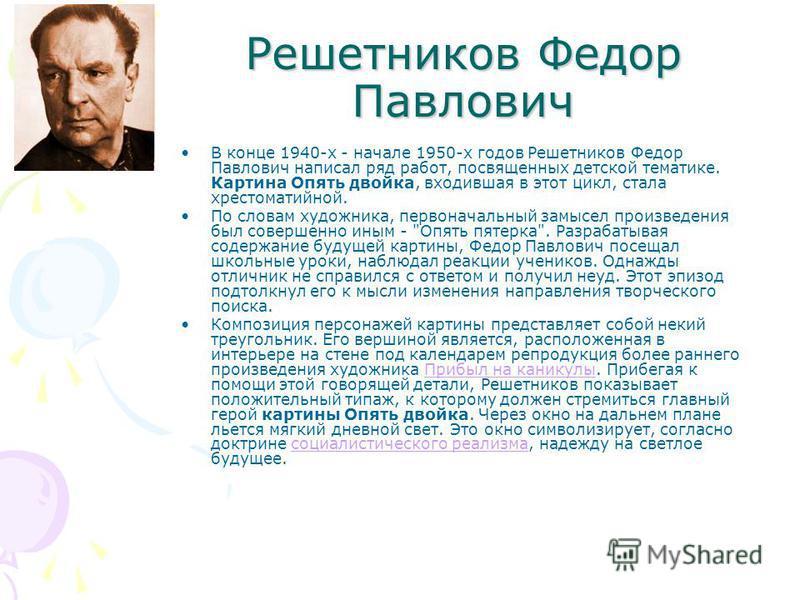 Решетников Федор Павлович В конце 1940-х - начале 1950-х годов Решетников Федор Павлович написал ряд работ, посвященных детской тематике. Картина Опять двойка, входившая в этот цикл, стала хрестоматийной. По словам художника, первоначальный замысел п