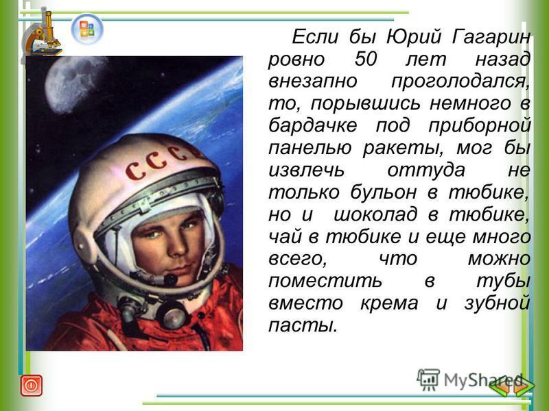 Если бы Юрий Гагарин ровно 50 лет назад внезапно проголодался, то, порывшись немного в бардачке под приборной панелью ракеты, мог бы извлечь оттуда не только бульон в тюбике, но и шоколад в тюбике, чай в тюбике и еще много всего, что можно поместить