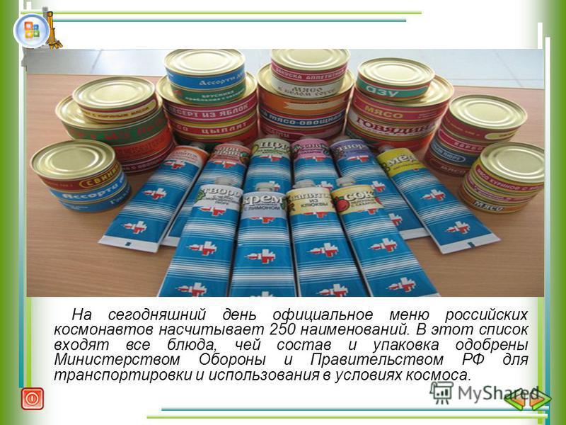 На сегодняшний день официальное меню российских космонавтов насчитывает 250 наименований. В этот список входят все блюда, чей состав и упаковка одобрены Министерством Обороны и Правительством РФ для транспортировки и использования в условиях космоса.