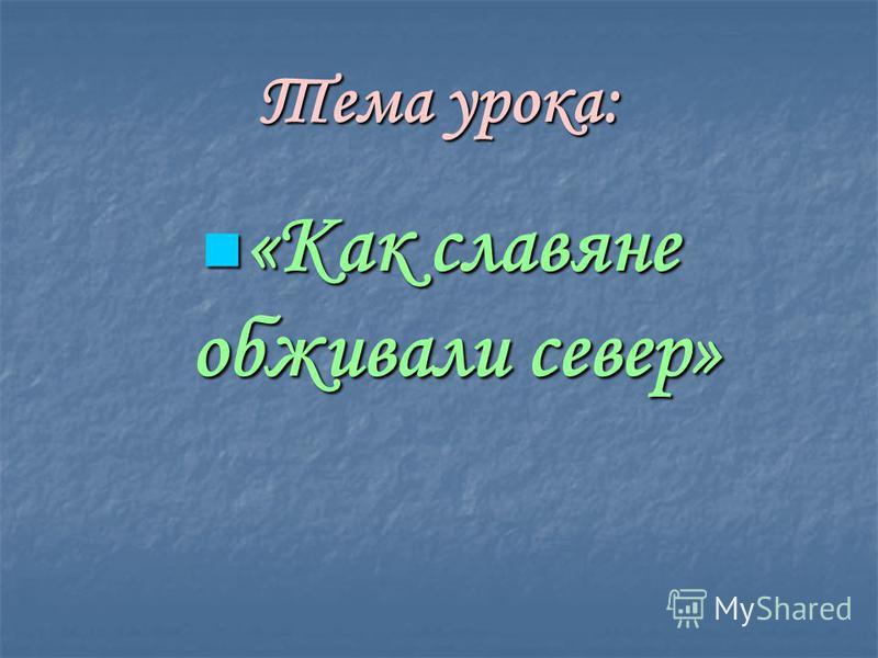 Тема урока: «Как славяне обживали север» «Как славяне обживали север»