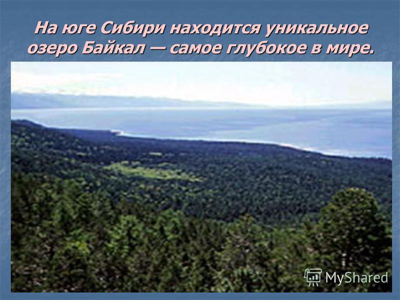 На юге Сибири находится уникальное озеро Байкал самое глубокое в мире.