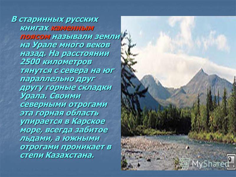В старинных русских книгах каменным поясом называли земли на Урале много веков назад. На расстоянии 2500 километров тянутся с севера на юг параллельно друг другу горные складки Урала. Своими северными отрогами эта горная область упирается в Карское м