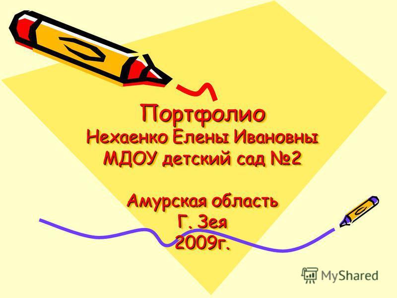 Портфолио Нехаенко Елены Ивановны МДОУ детский сад 2 Амурская область Г. Зея 2009 г.