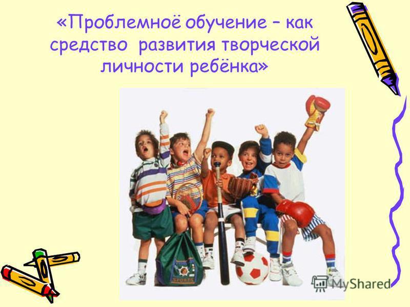 «Проблемноё обучение – как средство развития творческой личности ребёнка»