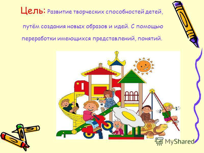 Цель: Развитие творческих способностей детей, путём создания новых образов и идей. С помощью переработки имеющихся представлений, понятий.