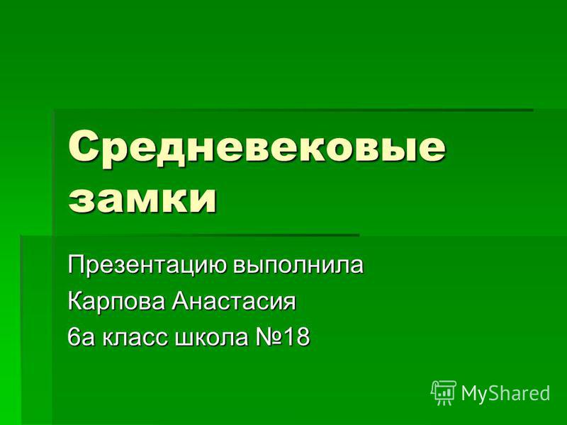 Средневековые замки Презентацию выполнила Карпова Анастасия 6 а класс школа 18
