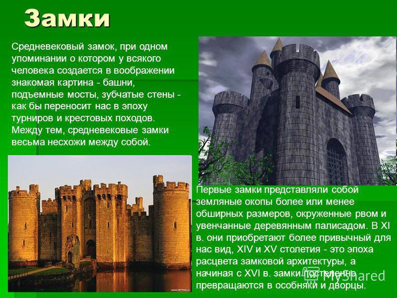 Замки Средневековый замок, при одном упоминании о котором у всякого человека создается в воображении знакомая картина - башни, подъемные мосты, зубчатые стены - как бы переносит нас в эпоху турниров и крестовых походов. Между тем, средневековые замки