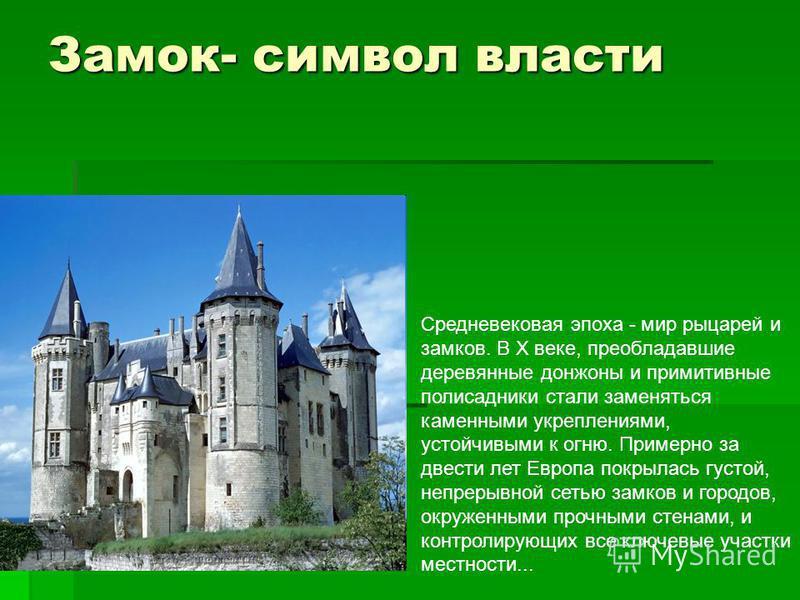 Замок- символ власти Средневековая эпоха - мир рыцарей и замков. В Х веке, преобладавшие деревянные донжоны и примитивные палисадники стали заменяться каменными укреплениями, устойчивыми к огню. Примерно за двести лет Европа покрылась густой, непреры