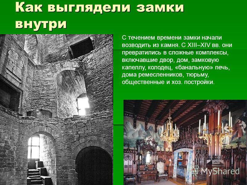 Как выглядели замки внутри С течением времени замки начали возводить из камня. С XIII–XIV вв. они превратились в сложные комплексы, включавшие двор, дом, замковую капеллу, колодец, «банальную» печь, дома ремесленников, тюрьму, общественные и хоз. пос