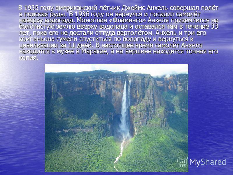 В 1935 году американский лётчик Джеймс Аанхель совершал полёт в поисках руды. В 1936 году он вернулся и посадил самолёт наверху водопада. Моноплан «Фламинго» Анхеля приземлился на болотистую землю вверху водопада и оставался там в течение 33 лет, пок