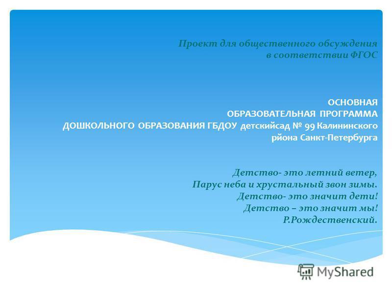 Проект для общественного обсуждения в соответствии ФГОС ОСНОВНАЯ ОБРАЗОВАТЕЛЬНАЯ ПРОГРАММА ДОШКОЛЬНОГО ОБРАЗОВАНИЯ ГБДОУ детский сад 99 Калининского района Санкт-Петербурга Детство- это летний ветер, Парус неба и хрустальный звон зимы. Детство- это з