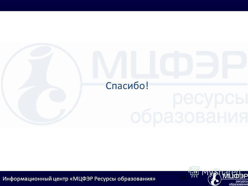 Информационный центр «МЦФЭР Ресурсы образования» Спасибо! 43
