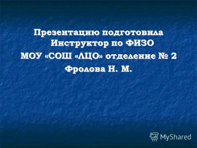 Презентацию подготовила Инструктор по ФИЗО МОУ «СОШ «ЛЦО» отделение 2 Фролова Н. М.