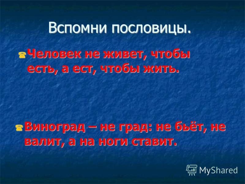 Вспомни пословицы. Виноград – не град: не бьёт, не валит, а на ноги ставит. Виноград – не град: не бьёт, не валит, а на ноги ставит. Человек не живет, чтобы есть, а ест, чтобы жить. Человек не живет, чтобы есть, а ест, чтобы жить.
