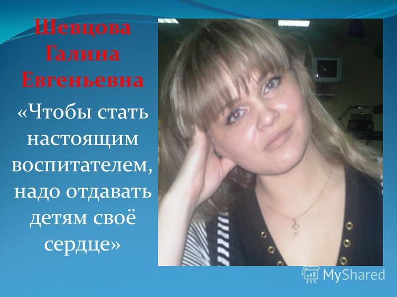 Шевцова Галина Евгеньевна «Чтобы стать настоящим воспитателем, надо отдавать детям своё сердце»