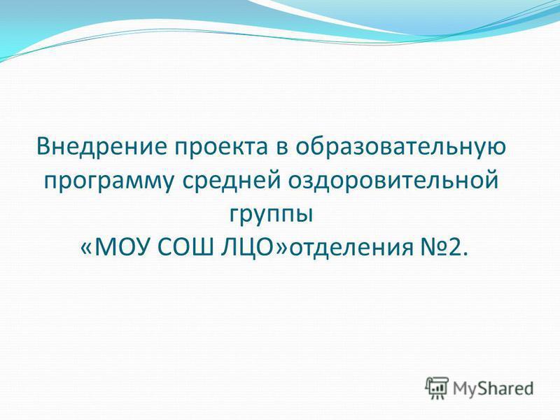 Внедрение проекта в образовательную программу средней оздоровительной группы «МОУ СОШ ЛЦО»отделения 2.