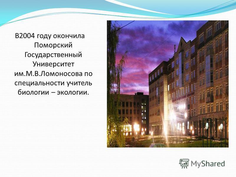 В2004 году окончила Поморский Государственный Университет им.М.В.Ломоносова по специальности учитель биологии – экологии.