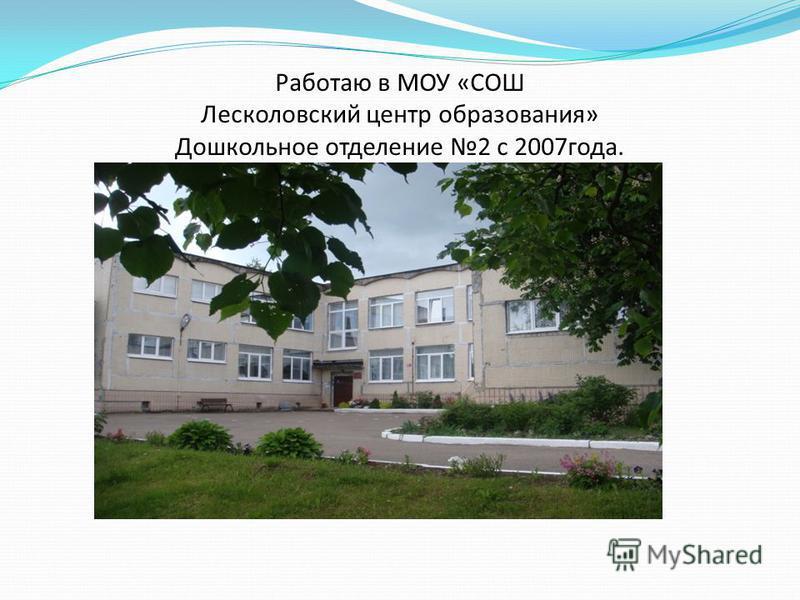 Работаю в МОУ «СОШ Лесколовский центр образования» Дошкольное отделение 2 с 2007 года.