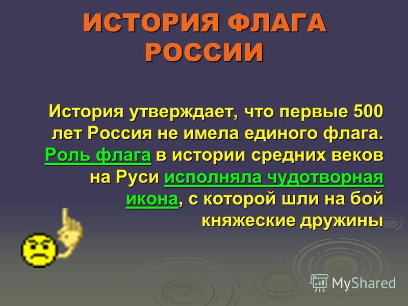 ИСТОРИЯ ФЛАГА РОССИИ История утверждает, что первые 500 лет Россия не имела единого флага. Роль флага в истории средних веков на Руси исполняла чудотворная икона, с которой шли на бой княжеские дружины