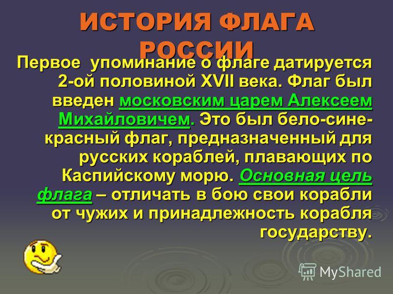 ИСТОРИЯ ФЛАГА РОССИИ Первое упоминание о флаге датируется 2-ой половиной XVII века. Флаг был введен московским царем Алексеем Михайловичем. Это был бело-сине- красный флаг, предназначенный для русских кораблей, плавающих по Каспийскому морю. Основная