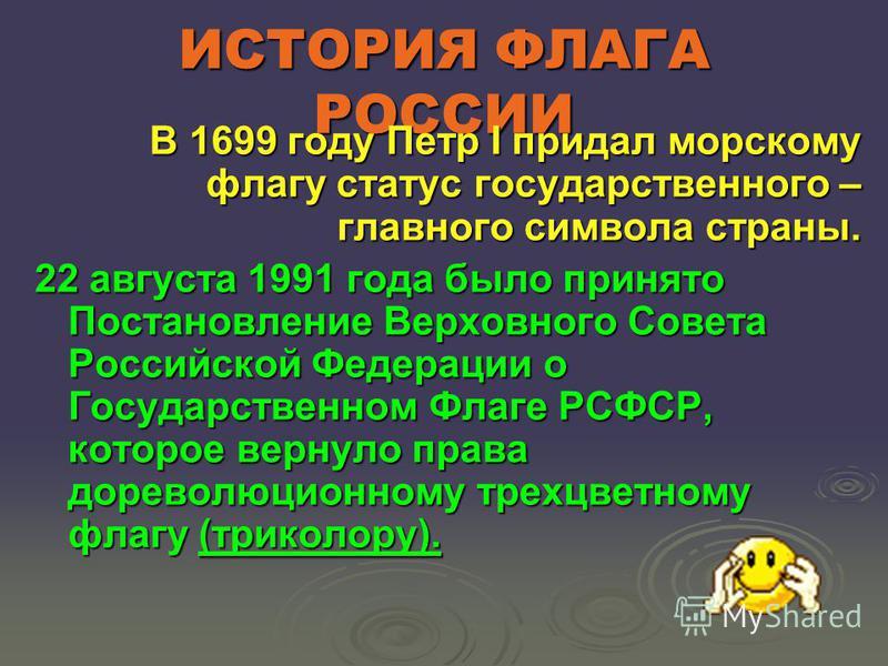 ИСТОРИЯ ФЛАГА РОССИИ В 1699 году Петр I придал морскому флагу статус государственного – главного символа страны. 22 августа 1991 года было принято Постановление Верховного Совета Российской Федерации о Государственном Флаге РСФСР, которое вернуло пра
