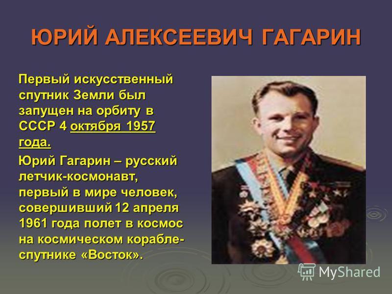 ЮРИЙ АЛЕКСЕЕВИЧ ГАГАРИН Первый искусственный спутник Земли был запущен на орбиту в СССР 4 октября 1957 года. Первый искусственный спутник Земли был запущен на орбиту в СССР 4 октября 1957 года. Юрий Гагарин – русский летчик-космонавт, первый в мире ч