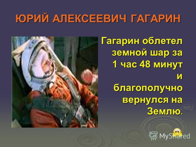 ЮРИЙ АЛЕКСЕЕВИЧ ГАГАРИН Гагарин облетел земной шар за 1 час 48 минут и благополучно вернулся на Землю.