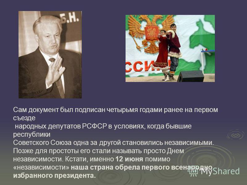 Сам документ был подписан четырьмя годами ранее на первом съезде народных депутатов РСФСР в условиях, когда бывшие республики Советского Союза одна за другой становились независимыми. Позже для простоты его стали называть просто Днем независимости. К