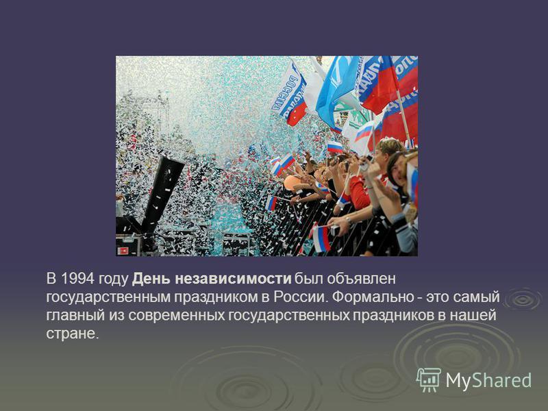В 1994 году День независимости был объявлен государственным праздником в России. Формально - это самый главный из современных государственных праздников в нашей стране.