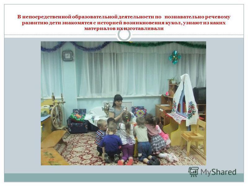 В непосредственной образовательной деятельности по познавательно речевому развитию дети знакомятся с историей возникновения кукол, узнают из каких материалов их изготавливали