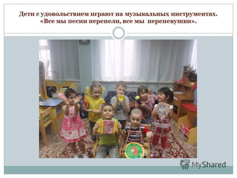 Дети с удовольствием играют на музыкальных инструментах. «Все мы песни перепели, все мы перепевушки».