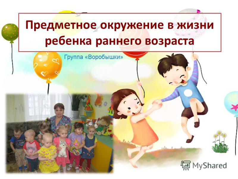 Предметное окружение в жизни ребенка раннего возраста Группа «Воробышки»